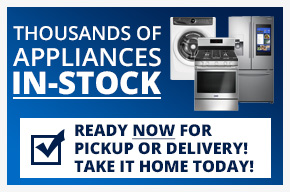 Thousands of Appliances In-Stock ready now for pickup or delivery! take it home today